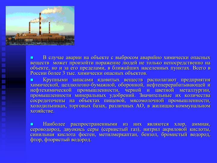 В случае аварии на объекте с выбросом аварийно химически опасных веществ может произойти поражение людей не только непосредственно на объекте, но и за его пределами, в ближайших населенных пунктах. Всего в России более 3 тыс. химически опасных объектов.