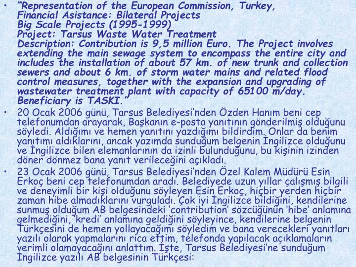 """Representation of the European Commission, Turkey,                                              Financial Asistance: Bilateral Projects                                                                                   Big Scale Projects (1995-1999)                                                                                             Project: Tarsus Waste Water Treatment                                                                                Description: Contribution is 9,5 million Euro. The Project involves extending the main sewage system to encompass the entire city and includes the installation of about 57 km. of new trunk and collection sewers and about 6 km. of storm water mains and related flood control measures, together with the expansion and upgrading of wastewater treatment plant with capacity of 65100 m/day.                           Beneficiary is TASKI."""