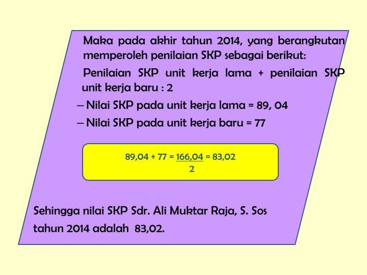 Maka pada akhir tahun 2014, yang berangkutan         memperoleh penilaian SKP sebagai berikut: