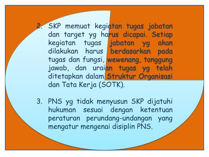 SKP memuat kegiatan tugas jabatan dan target yg harus dicapai. Setiap kegiatan tugas jabatan yg akan dilakukan harus berdasarkan pada tugas dan fungsi, wewenang, tanggung jawab, dan uraian tugas yg telah ditetapkan dalam Struktur Organisasi dan Tata Kerja (SOTK).