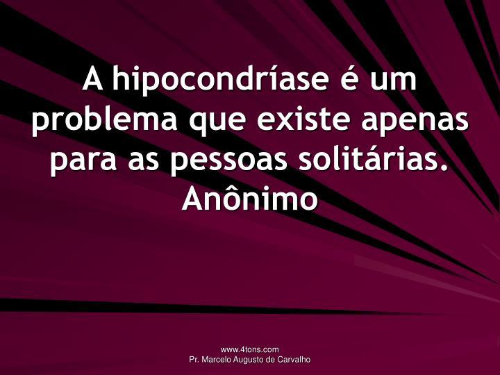 A hipocondríase é um problema que existe apenas para as pessoas solitárias.