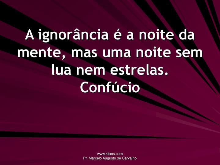 A ignorância é a noite da mente, mas uma noite sem lua nem estrelas.