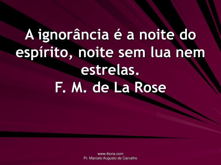 A ignorância é a noite do espírito, noite sem lua nem estrelas.
