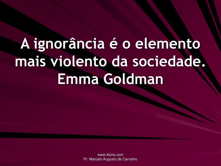 A ignorância é o elemento mais violento da sociedade.