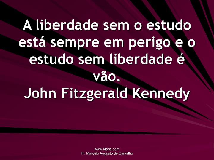 A liberdade sem o estudo está sempre em perigo e o estudo sem liberdade é vão.