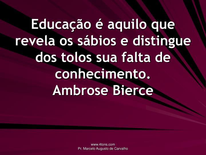 Educação é aquilo que revela os sábios e distingue dos tolos sua falta de conhecimento.