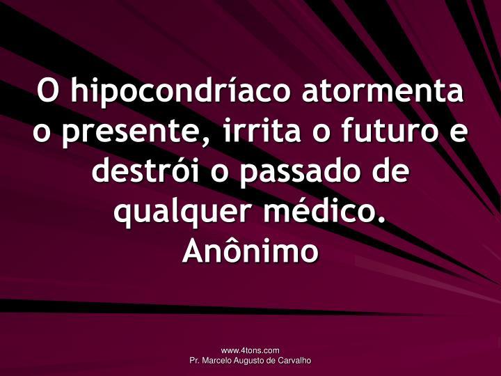 O hipocondríaco atormenta o presente, irrita o futuro e destrói o passado de qualquer médico.