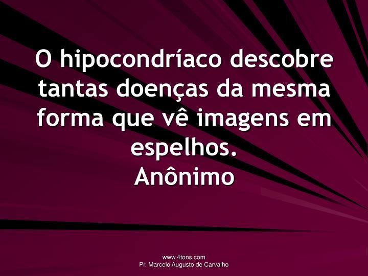 O hipocondríaco descobre tantas doenças da mesma forma que vê imagens em espelhos.