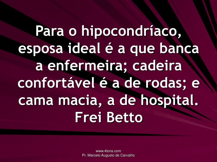 Para o hipocondríaco, esposa ideal é a que banca a enfermeira; cadeira confortável é a de rodas; e cama macia, a de hospital.