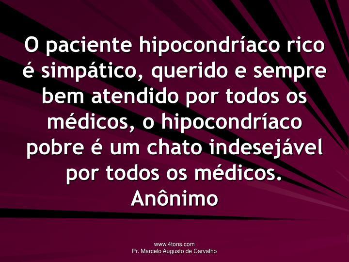 O paciente hipocondríaco rico é simpático, querido e sempre bem atendido por todos os médicos, o hipocondríaco pobre é um chato indesejável por todos os médicos.