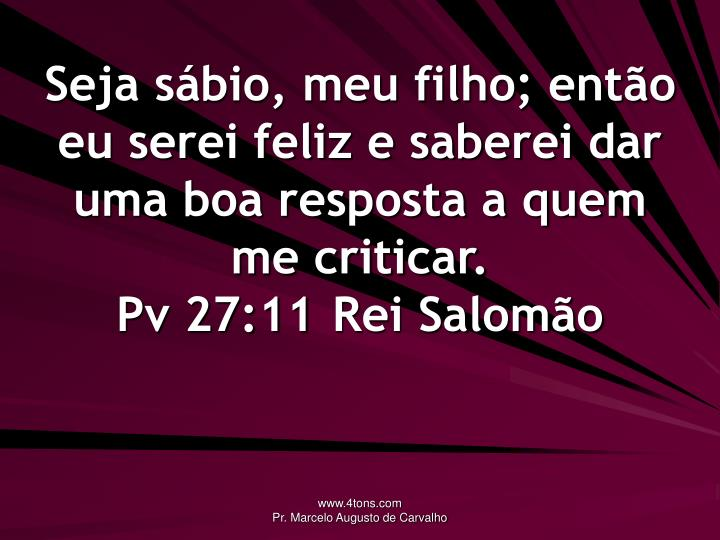 Seja sábio, meu filho; então eu serei feliz e saberei dar uma boa resposta a quem me criticar.