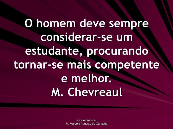 O homem deve sempre considerar-se um estudante, procurando tornar-se mais competente e melhor.