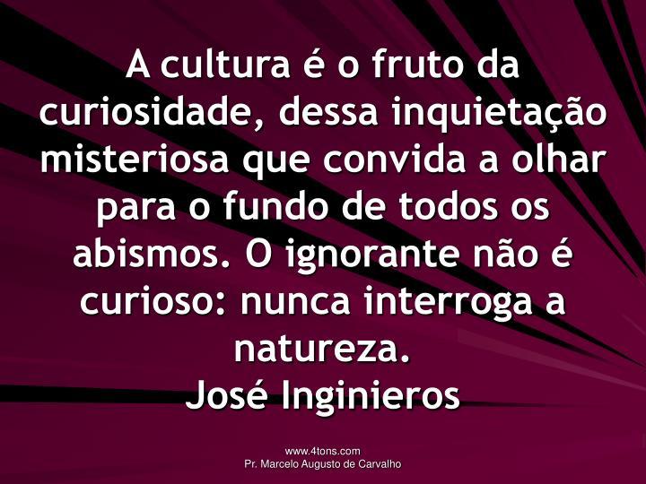 A cultura é o fruto da curiosidade, dessa inquietação misteriosa que convida a olhar para o fundo de todos os abismos. O ignorante não é curioso: nunca interroga a natureza.