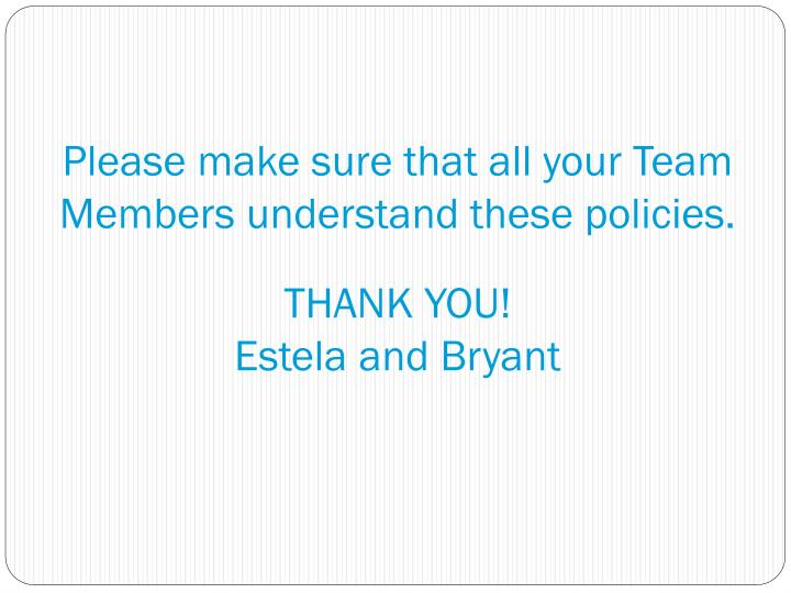 Please make sure that all your Team Members understand these policies.