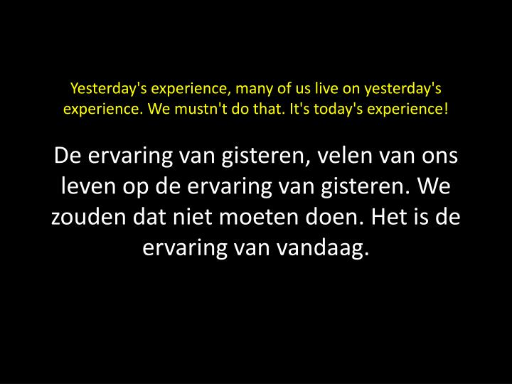 Yesterday's experience, many of us live on yesterday's experience. We mustn't do that. It's today's experience!