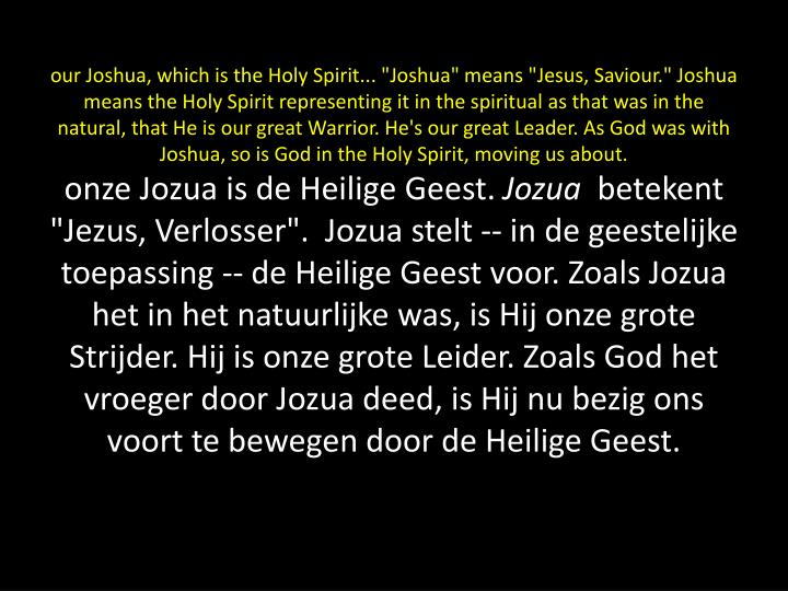 """our Joshua, which is the Holy Spirit... """"Joshua"""" means """"Jesus, Saviour."""" Joshua means the Holy Spirit representing it in the spiritual as that was in the natural, that He is our great Warrior. He's our great Leader. As God was with Joshua, so is God in the Holy Spirit, moving us about."""