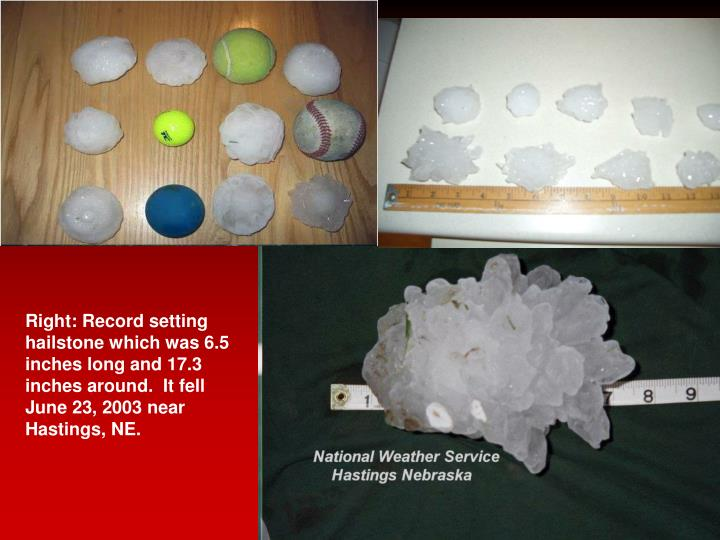 Right: Record setting hailstone which was 6.5 inches long and 17.3 inches around.  It fell June 23, 2003 near Hastings, NE.