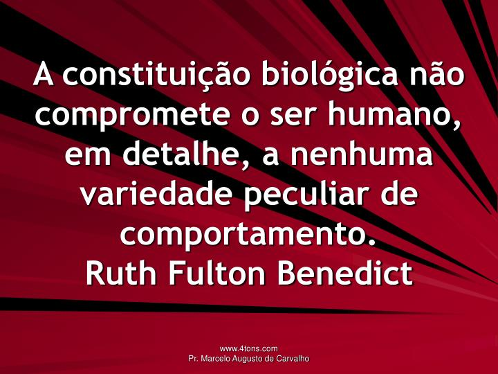 A constituição biológica não compromete o ser humano, em detalhe, a nenhuma variedade peculiar de comportamento.
