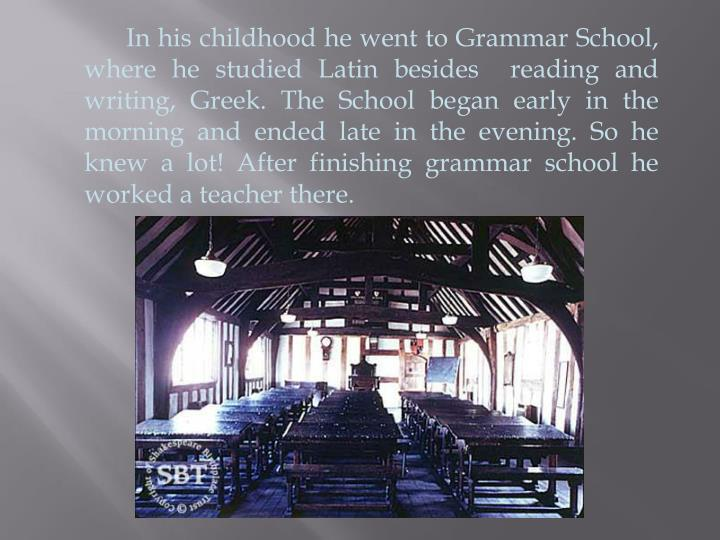 In his childhood he went to Grammar School, where he studied Latin besides  reading and writing, Greek. The School began early in the morning and ended late in the evening. So he knew a lot! After finishing grammar school he worked a teacher there.