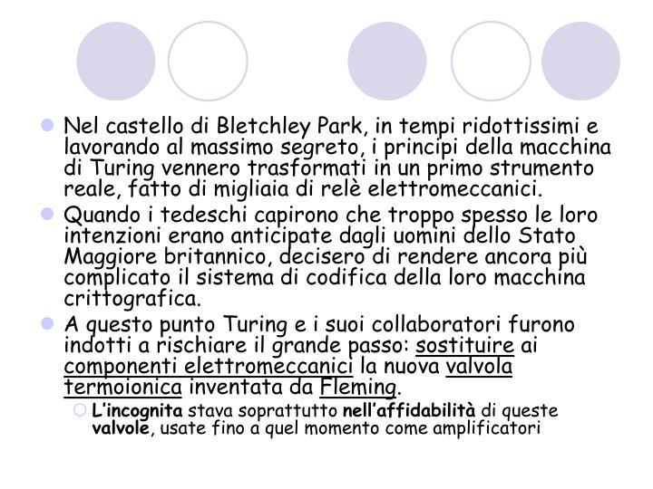 Nel castello di Bletchley Park, in tempi ridottissimi e lavorando al massimo segreto, i principi della macchina di Turing vennero trasformati in un primo strumento reale, fatto di migliaia di relè elettromeccanici.