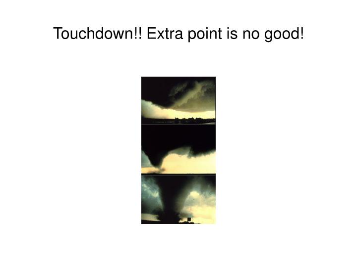 Touchdown!! Extra point is no good!