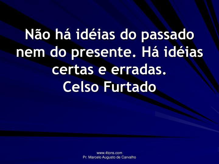 Não há idéias do passado nem do presente. Há idéias certas e erradas.