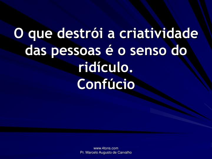 O que destrói a criatividade das pessoas é o senso do ridículo.