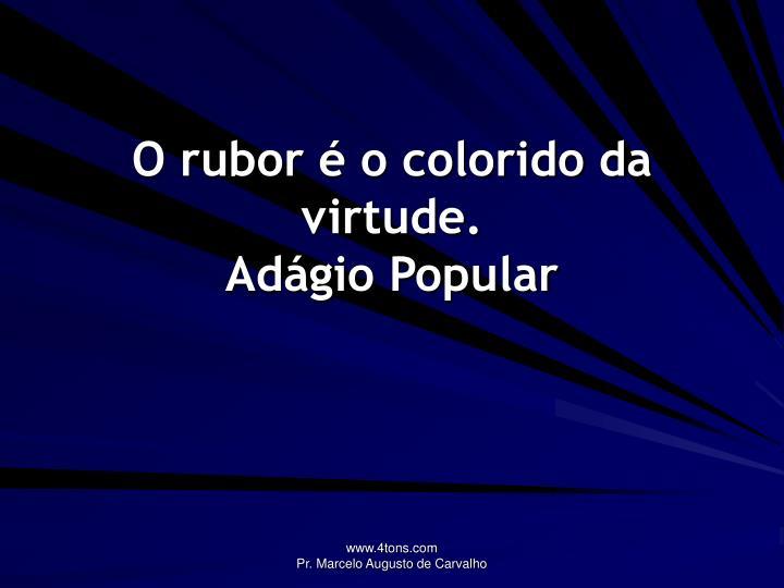 O rubor é o colorido da virtude.