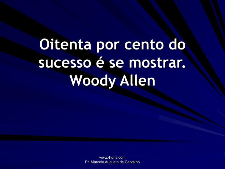 Oitenta por cento do sucesso é se mostrar.