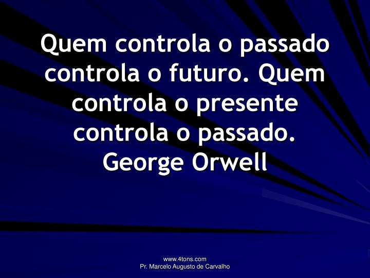 Quem controla o passado controla o futuro. Quem controla o presente controla o passado.