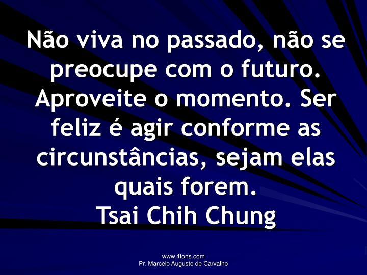 Não viva no passado, não se preocupe com o futuro. Aproveite o momento. Ser feliz é agir conforme as circunstâncias, sejam elas quais forem.