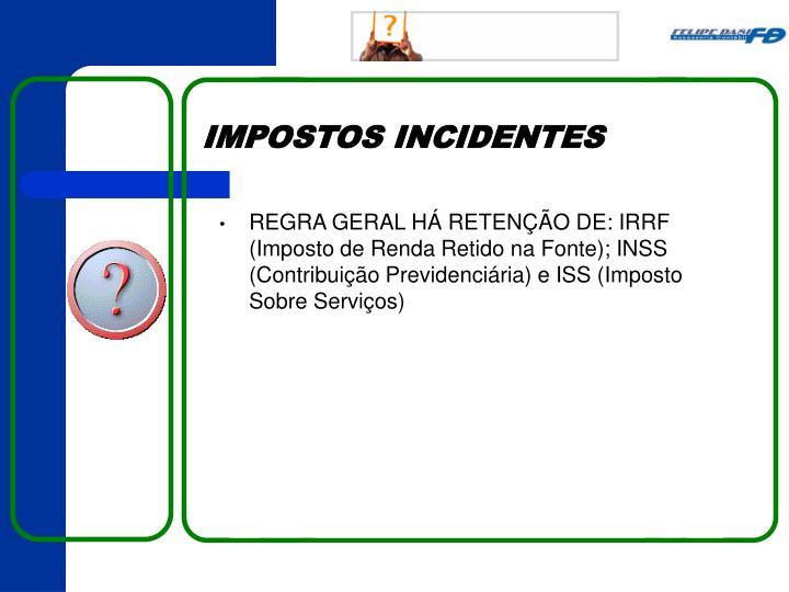 REGRA GERAL HÁ RETENÇÃO DE: IRRF (Imposto de Renda Retido na Fonte); INSS (Contribuição Previdenciária) e ISS (Imposto Sobre Serviços)