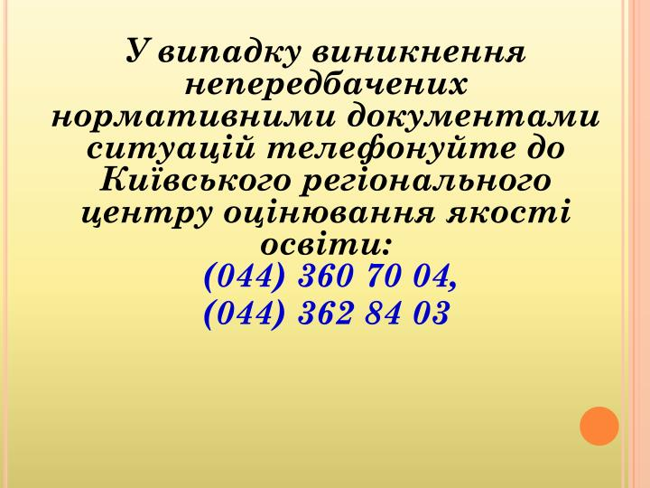 У випадку виникнення непередбачених нормативними документами ситуацій телефонуйте до Київського регіонального центру оцінювання якості освіти