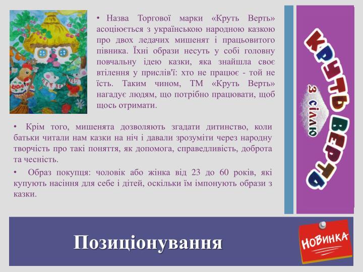 Назва Торгової марки «Круть Верть» асоціюється з українською народною казкою про двох ледачих мишенят і працьовитого півника. Їхні образи несуть у собі головну повчальну ідею казки, яка знайшла своє втілення у прислів'ї: хто не працює - той не їсть. Таким чином, ТМ «Круть Верть» нагадує людям, що потрібно працювати, щоб щось отримати.
