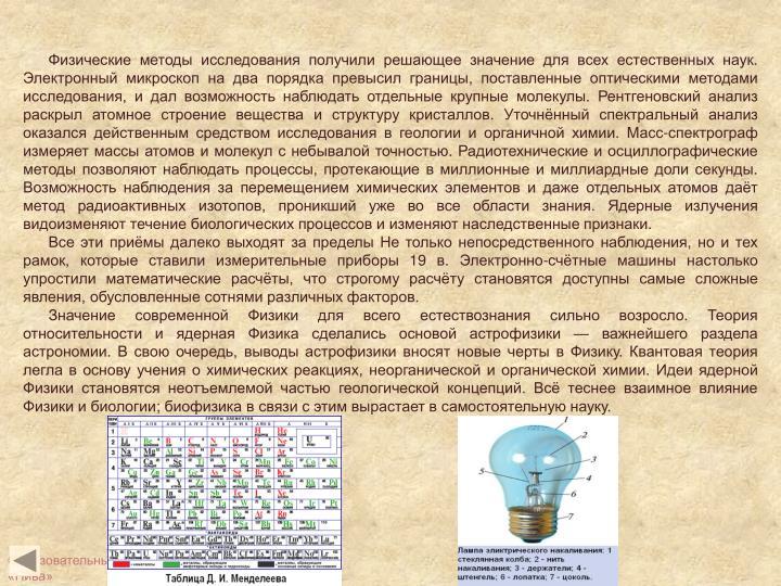 Физические методы исследования получили решающее значение для всех естественных наук. Электронный микроскоп на два порядка превысил границы, поставленные оптическими методами исследования, и дал возможность наблюдать отдельные крупные молекулы. Рентгеновский анализ раскрыл атомное строение вещества и структуру кристаллов. Уточнённый спектральный анализ оказался действенным средством исследования в геологии и органичной химии. Масс-спектрограф измеряет массы атомов и молекул с небывалой точностью. Радиотехнические и осциллографические методы позволяют наблюдать процессы, протекающие в миллионные и миллиардные доли секунды. Возможность наблюдения за перемещением химических элементов и даже отдельных атомов даёт метод радиоактивных изотопов, проникший уже во все области знания. Ядерные излучения видоизменяют течение биологических процессов и изменяют наследственные признаки.