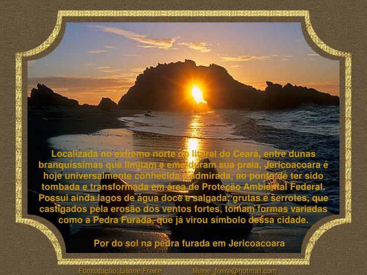 Localizada no extremo norte do litoral do Ceará, entre dunas branquíssimas que limitam e emolduram sua praia, Jericoacoara é hoje universalmente conhecida e admirada, ao ponto de ter sido tombada e transformada em área de Proteção Ambiental Federal.