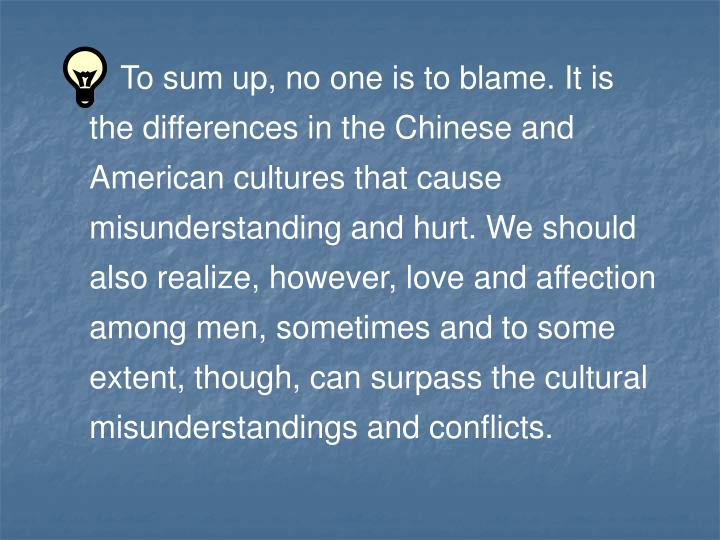 To sum up, no one is to blame. It is the differences in the Chinese and American cultures that cause misunderstanding and hurt. We should also realize, however, love and affection among men, sometimes and to some extent, though, can surpass the cultural misunderstandings and conflicts.