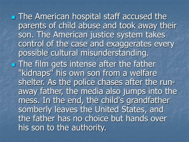 The American hospital staff accused the parents of child abuse and took away their son. The American justice system takes control of the case and exaggerates every possible cultural misunderstanding.