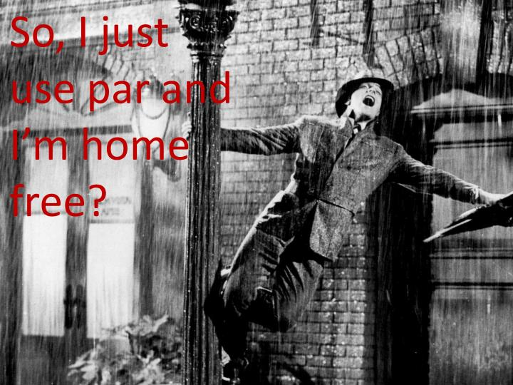 So, I just use par and I'm home free?