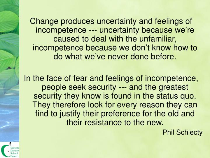 Change produces uncertainty and feelings of incompetence --- uncertainty because we