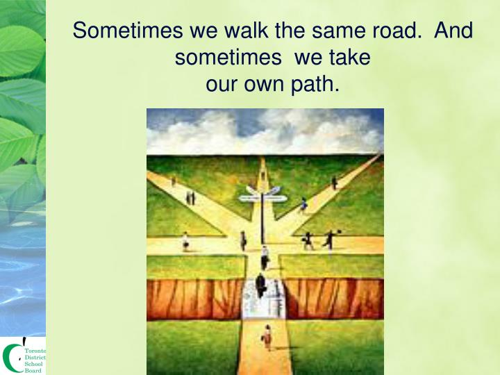 Sometimes we walk the same road.  And sometimes  we take