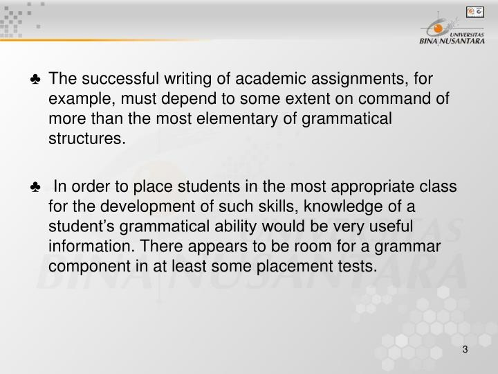 The successful writing of academic assignments, for example, must depend to some extent on command of more than the most elementary of grammatical structures.