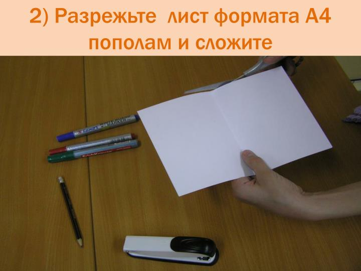 2) Разрежьте  лист формата А4 пополам и сложите