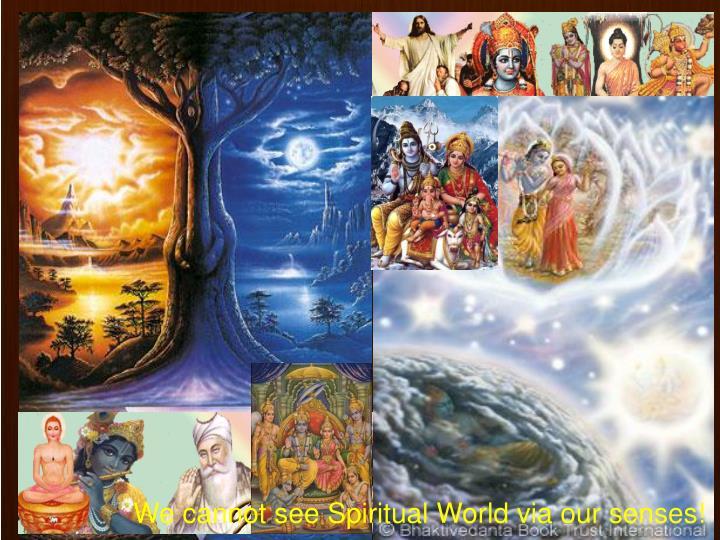 We cannot see Spiritual World via our senses!