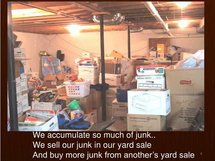 We accumulate so much of junk..