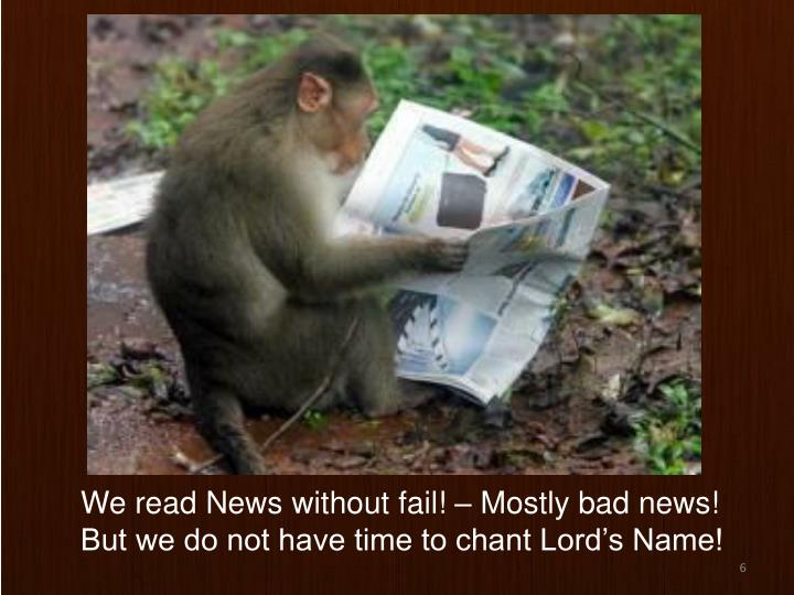 We read News without fail! – Mostly bad news!