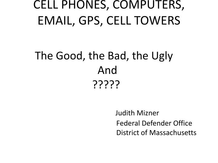 CELL PHONES, COMPUTERS, EMAIL, GPS, CELL TOWERS