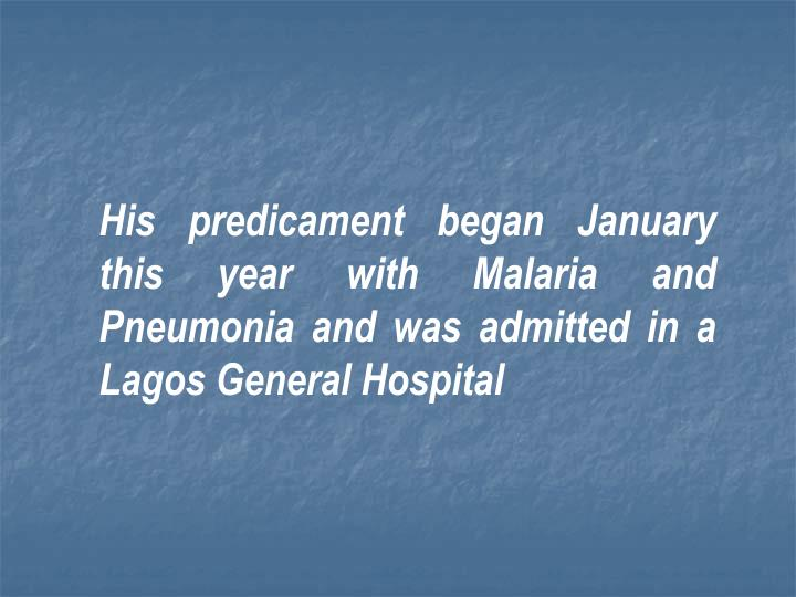 His predicament began January this year with Malaria and Pneumonia and was admitted in a Lagos General Hospital