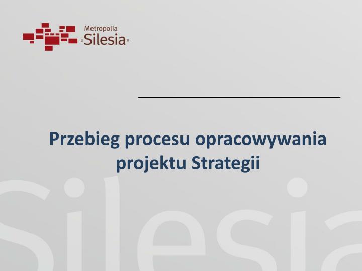 Przebieg procesu opracowywania projektu Strategii
