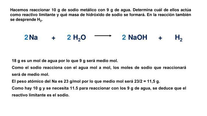 Hacemos reaccionar 10 g de sodio metálico con 9 g de agua. Determina cuál de ellos actúa como reactivo limitante y qué masa de hidróxido de sodio se formará. En la reacción también se desprende H